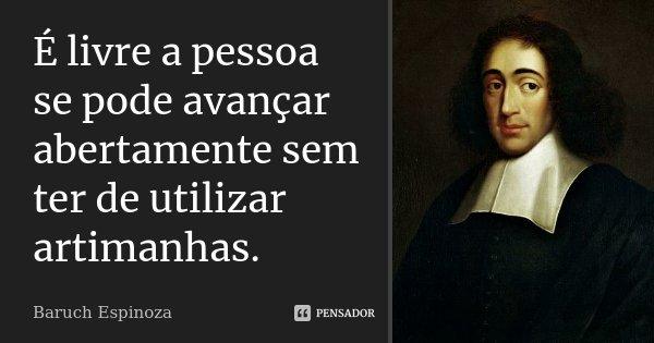 É livre a pessoa se pode avançar abertamente sem ter de utilizar artimanhas.... Frase de Baruch Espinoza.