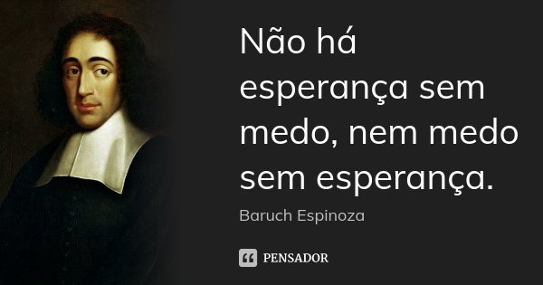 Não há esperança sem medo, nem medo sem esperança.... Frase de Baruch Espinoza.