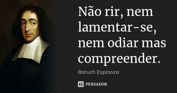 Não rir, nem lamentar-se, nem odiar mas compreender.... Frase de Baruch Espinoza.