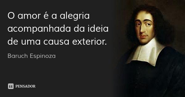 O amor é a alegria acompanhada da ideia de uma causa exterior.... Frase de Baruch Espinoza.