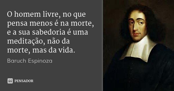 O homem livre, no que pensa menos é na morte, e a sua sabedoria é uma meditação, não da morte, mas da vida.... Frase de Baruch Espinoza.