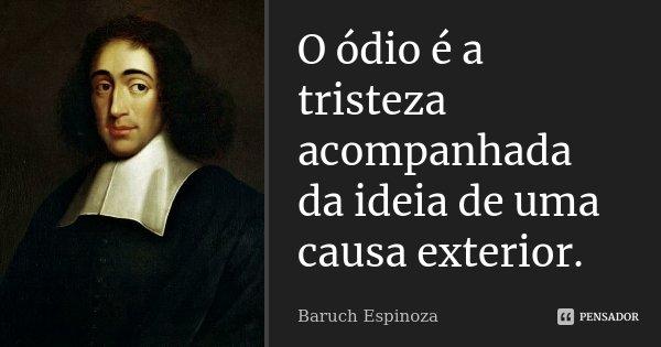 O ódio é a tristeza acompanhada da ideia de uma causa exterior.... Frase de Baruch Espinoza.