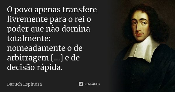 O povo apenas transfere livremente para o rei o poder que não domina totalmente: nomeadamente o de arbitragem [...] e de decisão rápida.... Frase de Baruch Espinoza.