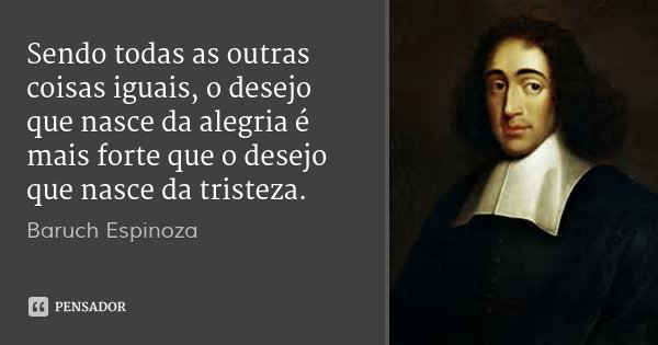 Sendo todas as outras coisas iguais, o desejo que nasce da alegria é mais forte que o desejo que nasce da tristeza.... Frase de Baruch Espinoza.