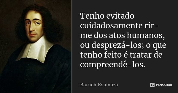 Tenho evitado cuidadosamente rir-me dos atos humanos, ou desprezá-los; o que tenho feito é tratar de compreendê-los.... Frase de Baruch Espinoza.