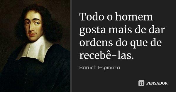 Todo o homem gosta mais de dar ordens do que de recebê-las.... Frase de Baruch Espinoza.