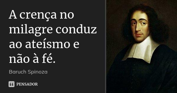 A crença no milagre conduz ao ateísmo e não à fé.... Frase de Baruch Spinoza.
