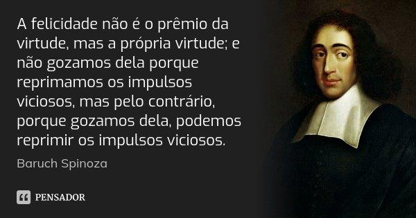 A felicidade não é o prêmio da virtude, mas a própria virtude; e não gozamos dela porque reprimamos os impulsos viciosos, mas pelo contrário, porque gozamos del... Frase de Baruch Spinoza.