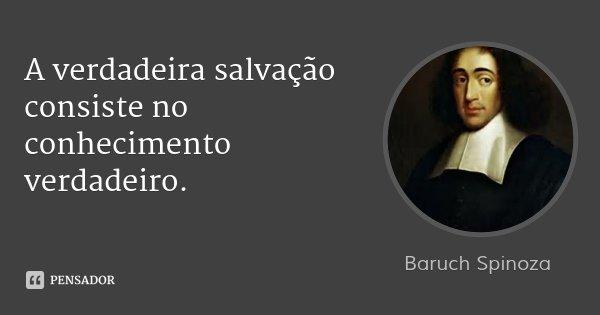 A verdadeira salvação consiste no conhecimento verdadeiro.... Frase de Baruch Spinoza.