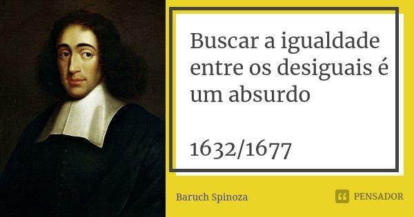 Buscar a igualdade entre os desiguais é um absurdo 1632/1677... Frase de Baruch Spinoza.