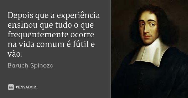 Depois que a experiência ensinou que tudo o que frequentemente ocorre na vida comum é fútil e vão.... Frase de Baruch Spinoza.