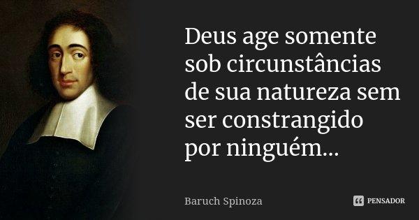 Deus age somente sob circunstâncias de sua natureza sem ser constrangido por ninguém...... Frase de Baruch Spinoza.