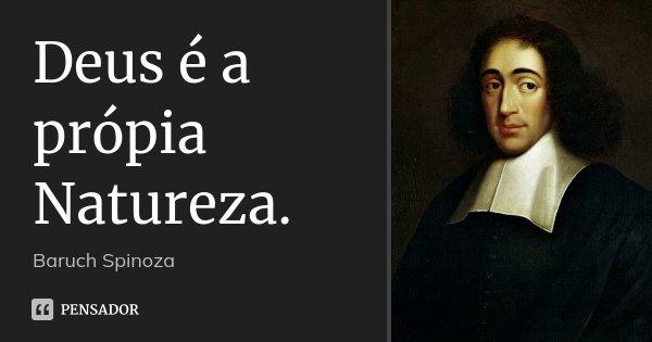Deus é a própia Natureza.... Frase de Baruch Spinoza.