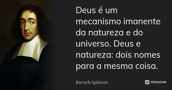 Deus é um mecanismo imanente da natureza e do universo. Deus e natureza: dois nomes para a mesma coisa.... Frase de Baruch Spinoza.