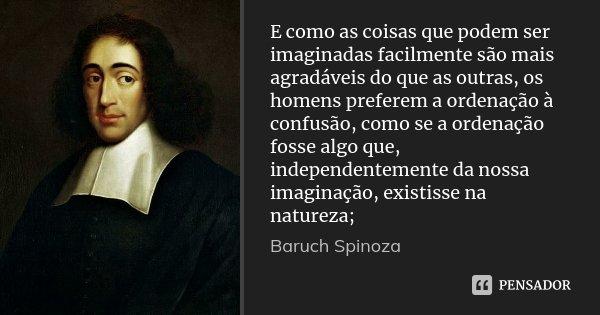 E como as coisas que podem ser imaginadas facilmente são mais agradáveis do que as outras, os homens preferem a ordenação à confusão, como se a ordenação fosse ... Frase de Baruch Spinoza.