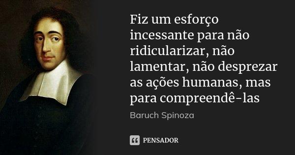 Fiz um esforço incessante para não ridicularizar, não lamentar, não desprezar as ações humanas, mas para compreendê-las... Frase de Baruch Spinoza.