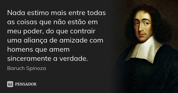 Nada estimo mais entre todas as coisas que não estão em meu poder, do que contrair uma aliança de amizade com homens que amem sinceramente a verdade.... Frase de Baruch Spinoza.