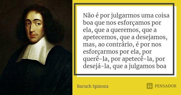 Não é por julgarmos uma coisa boa que nos esforçamos por ela, que a queremos, que a apetecemos, que a desejamos, mas, ao contrário, é por nos esforçarmos por el... Frase de Baruch Spinoza.