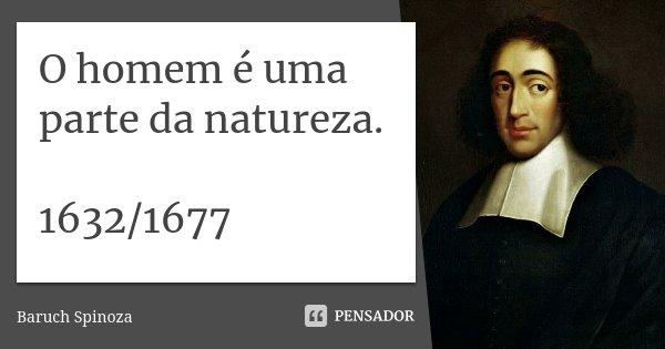 O homem é uma parte da natureza. 1632/1677... Frase de Baruch Spinoza.