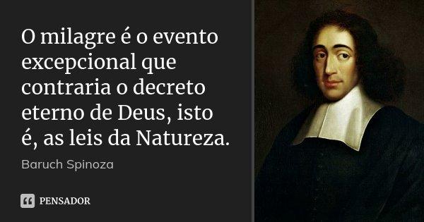 O milagre é o evento excepcional que contraria o decreto eterno de Deus, isto é, as leis da Natureza.... Frase de Baruch Spinoza.