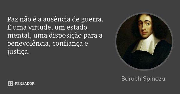 Paz não é a ausência de guerra. É uma virtude, um estado mental, uma disposição para a benevolência, confiança e justiça.... Frase de Baruch Spinoza.