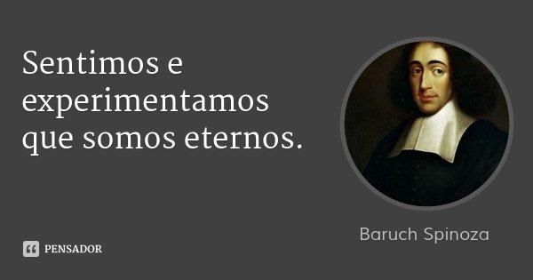Sentimos e experimentamos que somos eternos.... Frase de Baruch Spinoza.