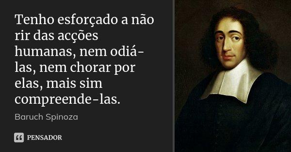 Tenho esforçado a não rir das acções humanas, nem odiá-las, nem chorar por elas, mais sim compreende-las.... Frase de Baruch Spinoza.