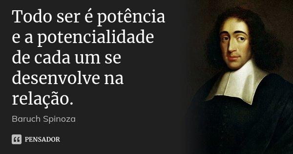 Todo ser é potência e a potencialidade de cada um se desenvolve na relação.... Frase de Baruch Spinoza.