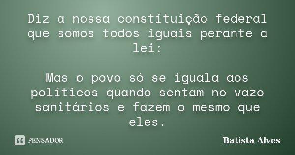 Diz a nossa constituição federal que somos todos iguais perante a lei: Mas o povo só se iguala aos políticos quando sentam no vazo sanitários e fazem o mesmo qu... Frase de Batista Alves.