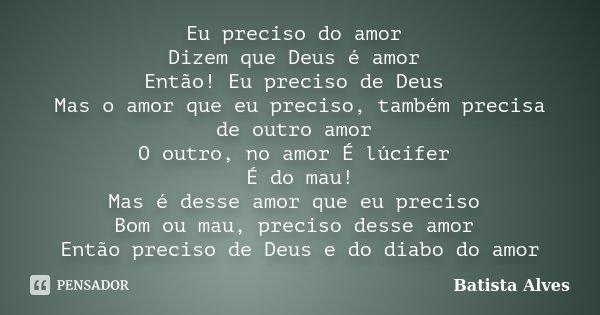 Eu preciso do amor Dizem que Deus é amor Então! Eu preciso de Deus Mas o amor que eu preciso, também precisa de outro amor O outro, no amor É lúcifer É do mau! ... Frase de bATISTA aLVES.