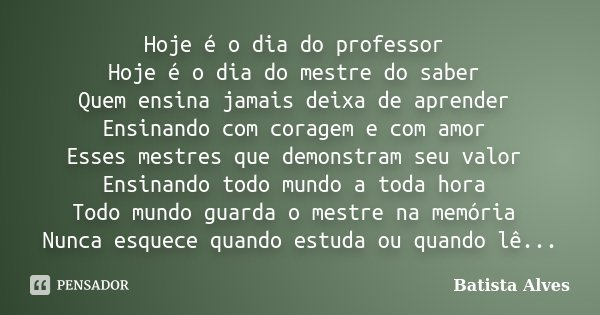 Hoje é o dia do professor Hoje é o dia do mestre do saber Quem ensina jamais deixa de aprender Ensinando com coragem e com amor Esses mestres que demonstram seu... Frase de Batista Alves.