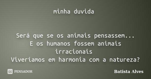 minha duvida Será que se os animais pensassem... E os humanos fossem animais irracionais Viveríamos em harmonia com a natureza?... Frase de Batista Alves.