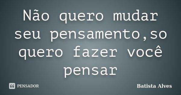 Não quero mudar seu pensamento,so quero fazer você pensar... Frase de Batista Alves.
