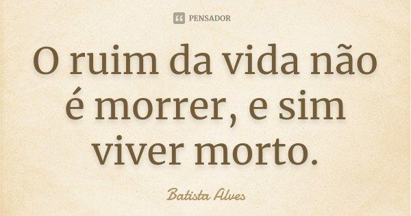 O ruim da vida não é morrer, e sim viver morto.... Frase de Batista Alves.