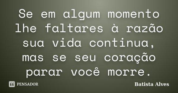 Se em algum momento lhe faltares à razão sua vida continua, mas se seu coração parar você morre.... Frase de Batista Alves.