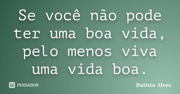 Se você não pode ter uma boa vida, pelo menos viva uma vida boa.... Frase de Batista Alves.