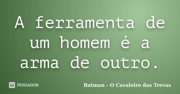 A ferramenta de um homem é a arma de outro.... Frase de Batman - O Cavaleiro das Trevas.