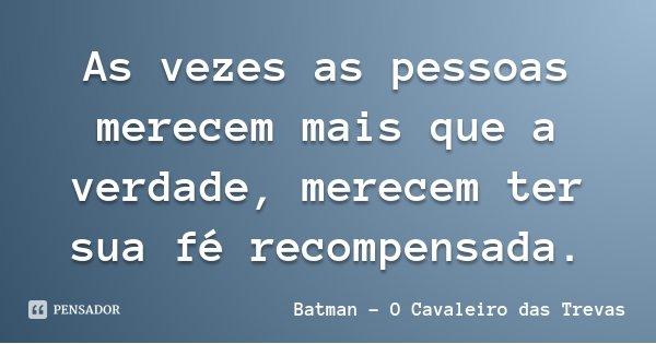 As vezes as pessoas merecem mais que a verdade, merecem ter sua fé recompensada.... Frase de Batman - O Cavaleiro das Trevas.