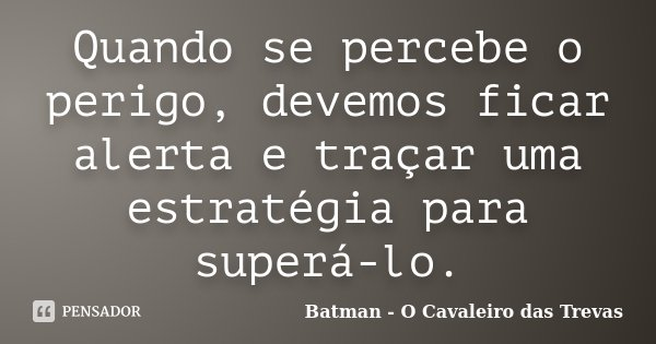 Quando se percebe o perigo, devemos ficar alerta e traçar uma estratégia para superá-lo.... Frase de Batman - O Cavaleiro das Trevas.