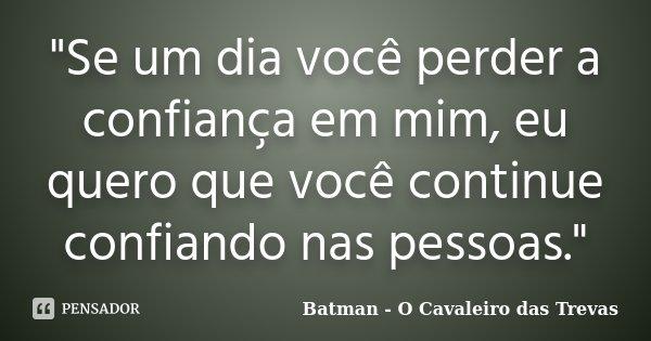 """""""Se um dia você perder a confiança em mim, eu quero que você continue confiando nas pessoas.""""... Frase de (Batman O Cavaleiro das Trevas)."""