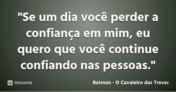 """""""Se um dia você perder a confiança em mim, eu quero que você continue confiando nas pessoas.""""... Frase de Batman - O Cavaleiro das Trevas."""
