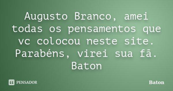 Augusto Branco, amei todas os pensamentos que vc colocou neste site. Parabéns, virei sua fã. Baton... Frase de Baton.