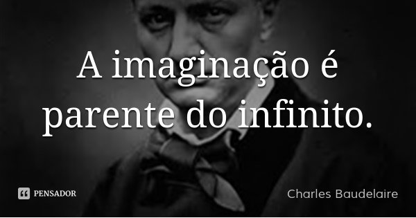 A imaginação é parente do infinito.... Frase de Charles Baudelaire.