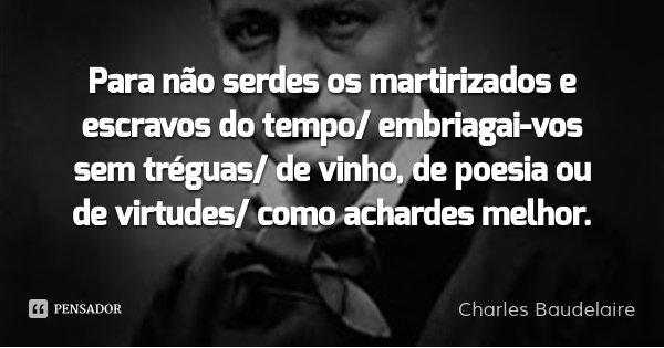Para não serdes os martirizados e escravos do tempo/ embriagai-vos sem tréguas/ de vinho, de poesia ou de virtudes/ como achardes melhor.... Frase de Charles Baudelaire.