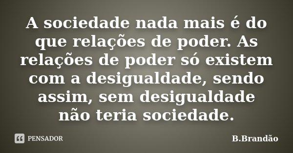 A sociedade nada mais é do que relações de poder. As relações de poder só existem com a desigualdade, sendo assim, sem desigualdade não teria sociedade.... Frase de B.Brandão.