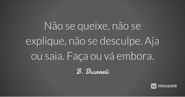 Não se queixe, não se explique, não se desculpe. Aja ou saia. Faça ou vá embora.... Frase de B. Dusraeli.