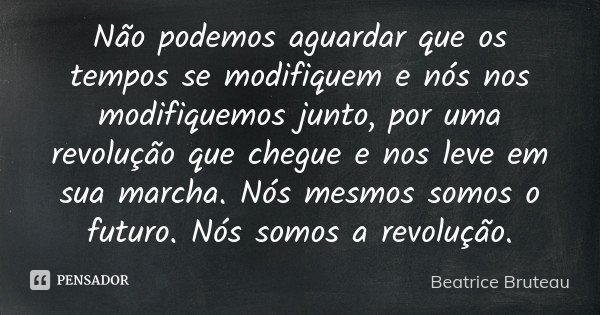 Não podemos aguardar que os tempos se modifiquem e nós nos modifiquemos junto, por uma revolução que chegue e nos leve em sua marcha. Nós mesmos somos o futuro.... Frase de Beatrice Bruteau.