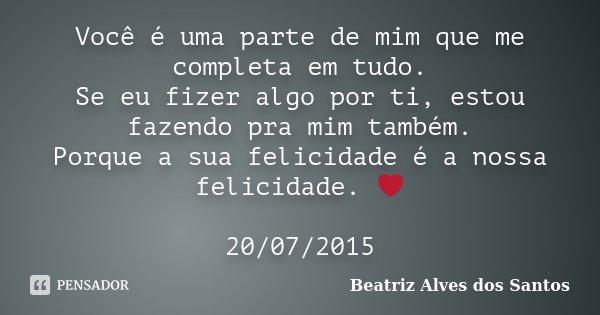 Você é uma parte de mim que me completa em tudo. Se eu fizer algo por ti, estou fazendo pra mim também. Porque a sua felicidade é a nossa felicidade. ❤ 20/07/20... Frase de Beatriz Alves dos Santos.