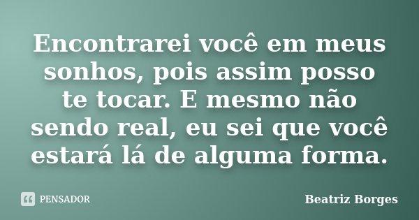 Encontrarei você em meus sonhos, pois assim posso te tocar. E mesmo não sendo real, eu sei que você estará lá de alguma forma.... Frase de Beatriz Borges.