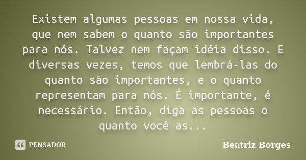 Existem algumas pessoas em nossa vida, que nem sabem o quanto são importantes para nós. Talvez nem façam idéia disso. E diversas vezes, temos que lembrá-las do ... Frase de Beatriz Borges.